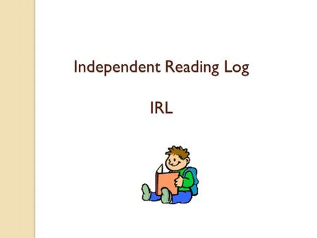 Independent Reading Log IRL Two Parts of a Reading Response Summary of what you read Response to a prompt.