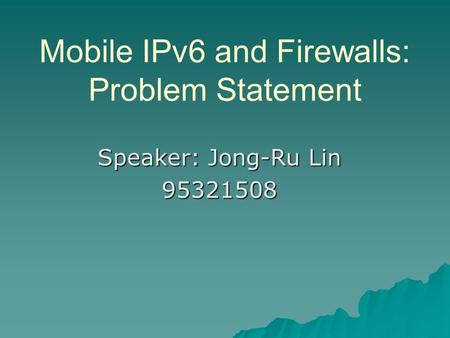 Mobile IPv6 and Firewalls: Problem Statement Speaker: Jong-Ru Lin 95321508.