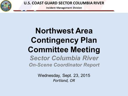 Northwest Area Contingency Plan Committee Meeting Sector Columbia River On-Scene Coordinator Report Wednesday, Sept. 23, 2015 Portland, OR U.S. COAST GUARD.