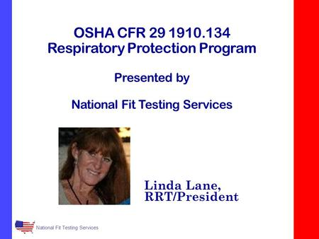 National Fit Testing Services OSHA CFR 29 1910.134 Respiratory Protection Program Presented by National Fit Testing Services Linda Lane, RRT/President.