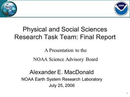 1 Physical and Social Sciences Research Task Team: Final Report Alexander E. MacDonald NOAA Earth System Research Laboratory July 25, 2006 A Presentation.