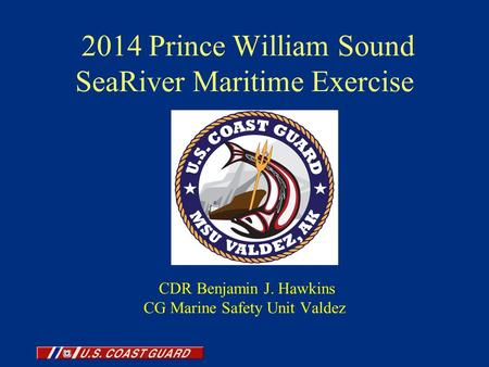 2014 Prince William Sound SeaRiver Maritime Exercise CDR Benjamin J. Hawkins CG Marine Safety Unit Valdez.