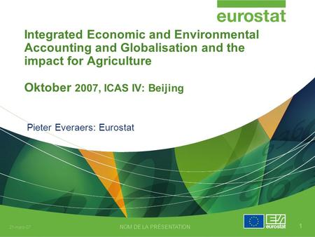 21-mars-07 NOM DE LA PRÉSENTATION 1 Integrated Economic and Environmental Accounting and Globalisation and the impact for Agriculture Oktober 2007, ICAS.