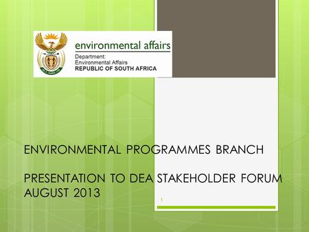 ENVIRONMENTAL PROGRAMMES BRANCH PRESENTATION TO DEA STAKEHOLDER FORUM AUGUST 2013 1.
