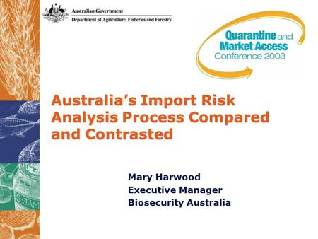 Australia's Import Risk Analysis Process Compared and Contrasted Mary Harwood Executive Manager Biosecurity Australia.