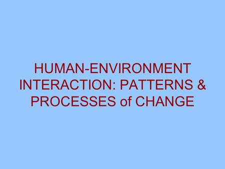 HUMAN-ENVIRONMENT INTERACTION: PATTERNS & PROCESSES of CHANGE.