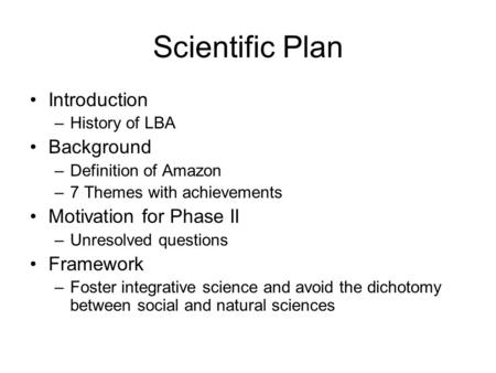 Scientific Plan Introduction –History of LBA Background –Definition of Amazon –7 Themes with achievements Motivation for Phase II –Unresolved questions.