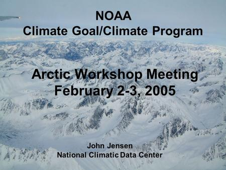 NOAA Climate Goal/Climate Program Arctic Workshop Meeting February 2-3, 2005 John Jensen National Climatic Data Center.