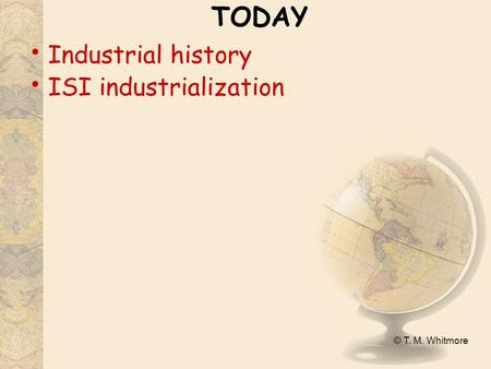 © T. M. Whitmore TODAY Industrial history ISI industrialization.