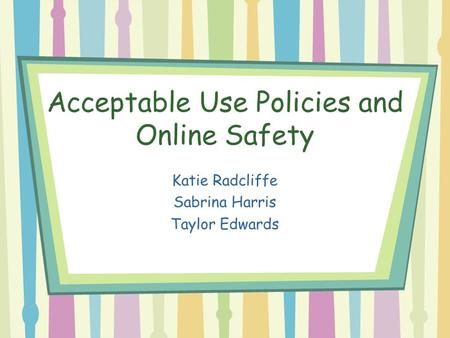 Acceptable Use Policies and Online Safety Katie Radcliffe Sabrina Harris Taylor Edwards.