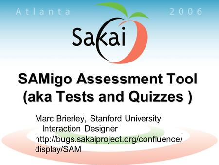 SAMigo Assessment Tool (aka Tests and Quizzes ) Marc Brierley, Stanford University Interaction Designer  display/SAM.