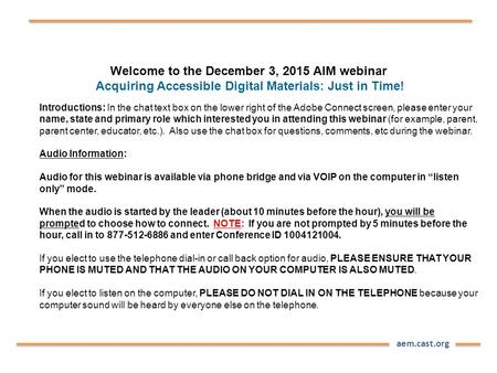 Aem.cast.org Welcome to the December 3, 2015 AIM webinar Acquiring Accessible Digital Materials: Just in Time! Introductions: In the chat text box on the.