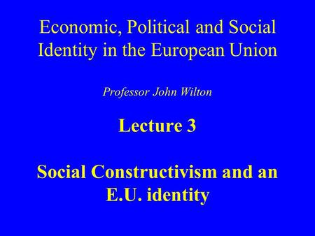 Economic, Political and Social Identity in the European Union Professor John Wilton Lecture 3 Social Constructivism and an E.U. identity.