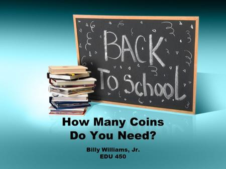 How Many Coins Do You Need? Billy Williams, Jr. EDU 450.