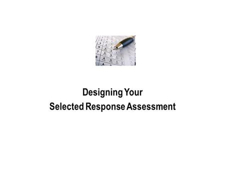 Designing Your Selected Response Assessment. Create a Cover Page Include: 1.A statement of purpose Is this an assessment FOR or OF learning (formative.