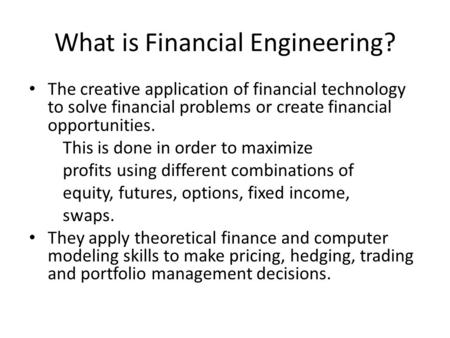What is Financial Engineering? The creative application of financial technology to solve financial problems or create financial opportunities. This is.
