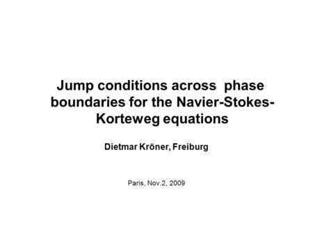 Jump conditions across phase boundaries for the Navier-Stokes- Korteweg equations Dietmar Kröner, Freiburg Paris, Nov.2, 2009 TexPoint fonts used in EMF.
