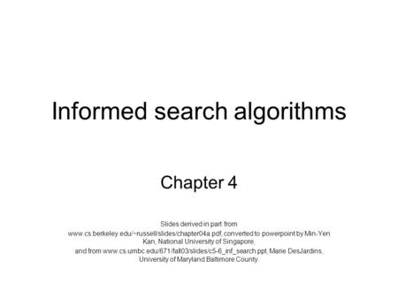 Informed search algorithms Chapter 4 Slides derived in part from www.cs.berkeley.edu/~russell/slides/chapter04a.pdf, converted to powerpoint by Min-Yen.