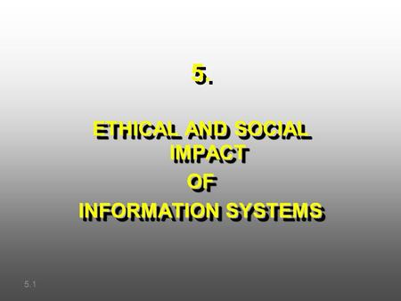 5. ETHICAL AND SOCIAL IMPACT OF INFORMATION SYSTEMS ETHICAL AND SOCIAL IMPACT OF INFORMATION SYSTEMS 5.1.