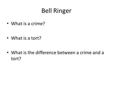 Bell Ringer What is a crime? What is a tort? What is the difference between a crime and a tort?