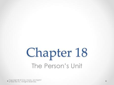 Chapter 18 The Person's Unit Copyright © 2012 by Mosby, an imprint of Elsevier Inc. All rights reserved.