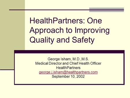 HealthPartners: One Approach to Improving Quality and Safety George Isham, M.D.,M.S. Medical Director and Chief Health Officer HealthPartners