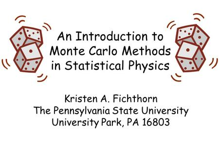 An Introduction to Monte Carlo Methods in Statistical Physics Kristen A. Fichthorn The Pennsylvania State University University Park, PA 16803.
