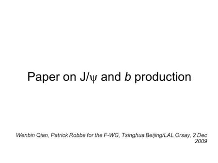 Paper on J/  and b production Wenbin Qian, Patrick Robbe for the F-WG, Tsinghua Beijing/LAL Orsay, 2 Dec 2009.