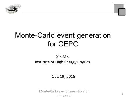 Monte-Carlo event generation for CEPC 1 Xin Mo Institute of High Energy Physics Oct. 19, 2015 Monte-Carlo event generation for the CEPC.