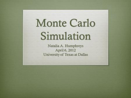 Monte Carlo Simulation Natalia A. Humphreys April 6, 2012 University of Texas at Dallas.