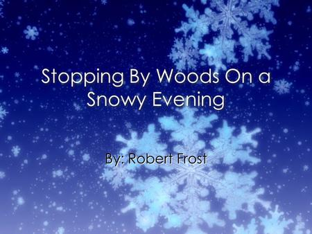 Stopping By Woods On a Snowy Evening By: Robert Frost.