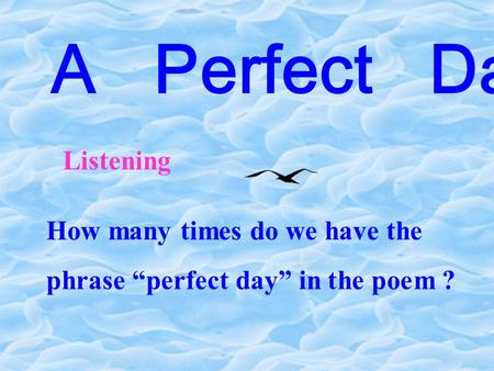 "A Perfect Day Listening How many times do we have the phrase ""perfect day"" in the poem ?"
