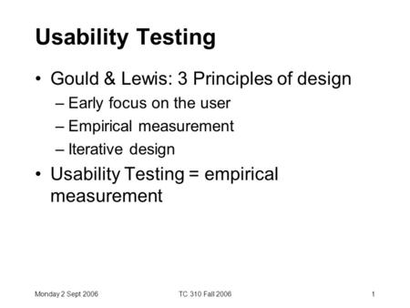 Monday 2 Sept 2006TC 310 Fall 20061 Usability Testing Gould & Lewis: 3 Principles of design –Early focus on the user –Empirical measurement –Iterative.