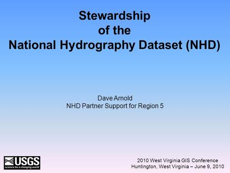 Stewardship of the National Hydrography Dataset (NHD) 2010 West Virginia GIS Conference Huntington, West Virginia – June 9, 2010 Dave Arnold NHD Partner.