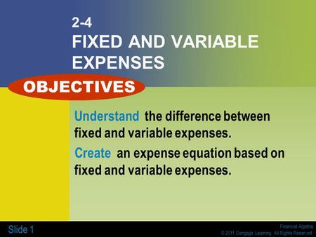 Financial Algebra © 2011 Cengage Learning. All Rights Reserved. Slide 1 2-4 FIXED AND VARIABLE EXPENSES Understand the difference between fixed and variable.