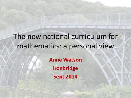 The new national curriculum for mathematics: a personal view Anne Watson Ironbridge Sept 2014.