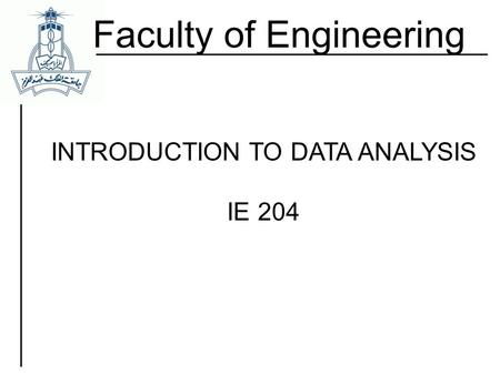 Faculty of Engineering INTRODUCTION TO DATA ANALYSIS IE 204.