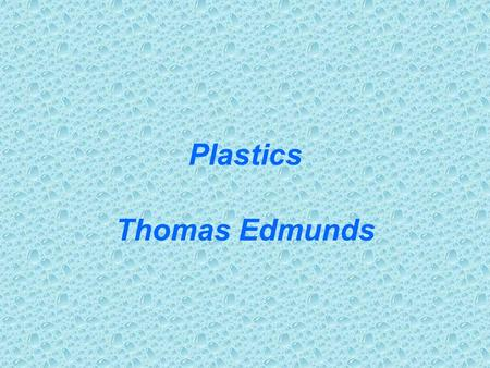 Plastics Thomas Edmunds. Well, I looked this up in the McGraw-Hill Concise Encyclopedia of Science and Technology. (second ed., 1981). Plastics are.