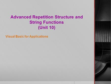 Advanced Repetition Structure and String Functions (Unit 10) Visual Basic for Applications.