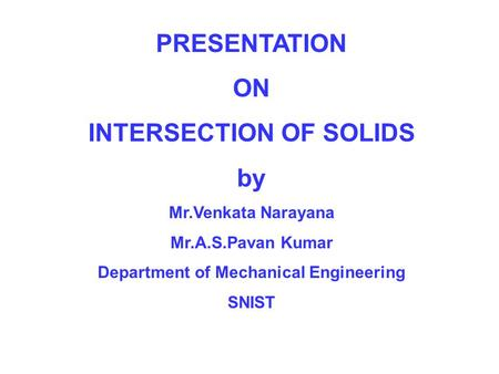PRESENTATION ON INTERSECTION OF SOLIDS by Mr.Venkata Narayana Mr.A.S.Pavan Kumar Department of Mechanical Engineering SNIST.
