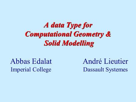 A data Type for Computational Geometry & Solid Modelling Abbas Edalat Andr é Lieutier Imperial College Dassault Systemes.