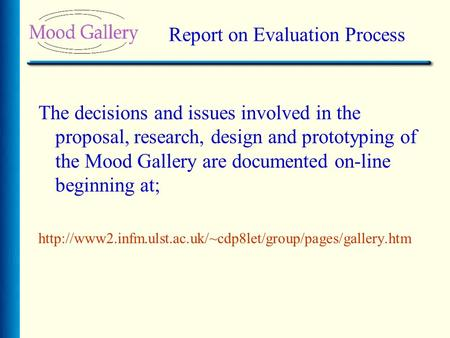 Report on Evaluation Process The decisions and issues involved in the proposal, research, design and prototyping of the Mood Gallery are documented on-line.