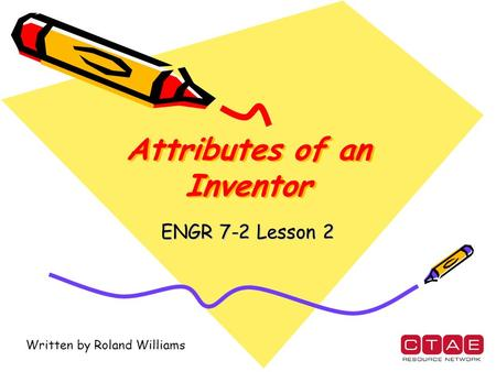 Attributes of an Inventor ENGR 7-2 Lesson 2 Written by Roland Williams.