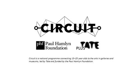 Circuit is a national programme connecting 15–25 year olds to the arts in galleries and museums, led by Tate and funded by the Paul Hamlyn Foundation.
