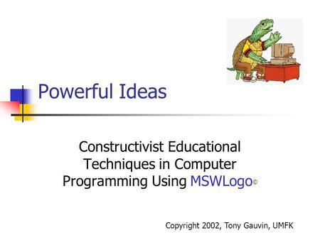 Powerful Ideas Constructivist Educational Techniques in Computer Programming Using MSWLogo © Copyright 2002, Tony Gauvin, UMFK.