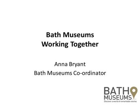 Bath Museums Working Together Anna Bryant Bath Museums Co-ordinator.