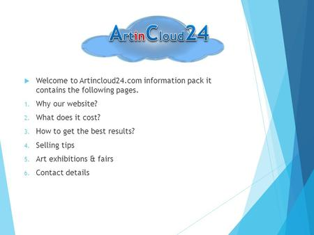  Welcome to Artincloud24.com information pack it contains the following pages. 1. Why our website? 2. What does it cost? 3. How to get the best results?