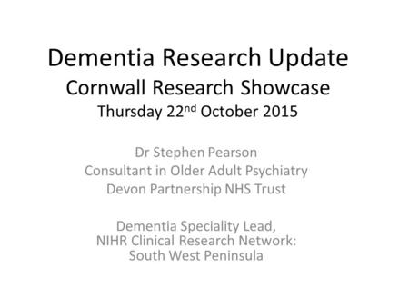 Dementia Research Update Cornwall Research Showcase Thursday 22 nd October 2015 Dr Stephen Pearson Consultant in Older Adult Psychiatry Devon Partnership.
