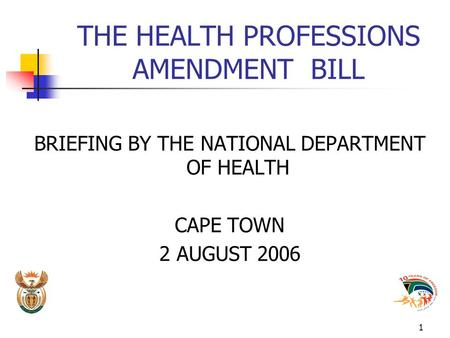 1 THE HEALTH PROFESSIONS AMENDMENT BILL BRIEFING BY THE NATIONAL DEPARTMENT OF HEALTH CAPE TOWN 2 AUGUST 2006.