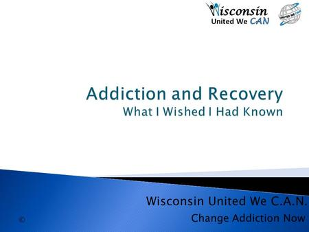 © Change Addiction Now Wisconsin United We C.A.N..
